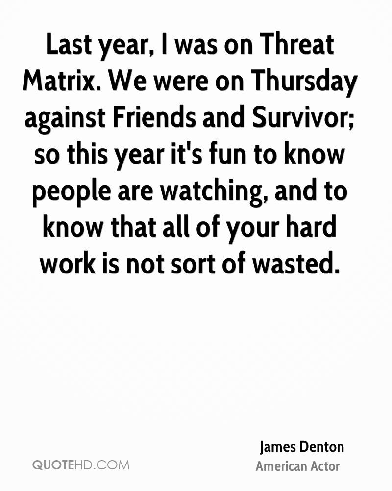 Last year, I was on Threat Matrix. We were on Thursday against Friends and Survivor; so this year it's fun to know people are watching, and to know that all of your hard work is not sort of wasted.
