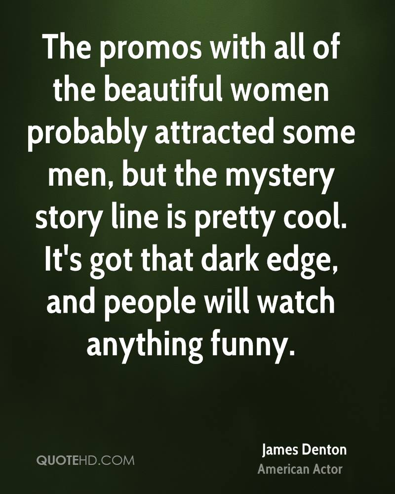 The promos with all of the beautiful women probably attracted some men, but the mystery story line is pretty cool. It's got that dark edge, and people will watch anything funny.