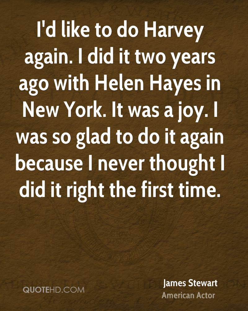 I'd like to do Harvey again. I did it two years ago with Helen Hayes in New York. It was a joy. I was so glad to do it again because I never thought I did it right the first time.