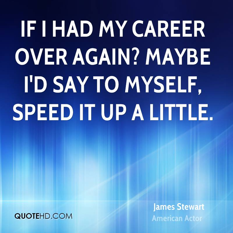 If I had my career over again? Maybe I'd say to myself, speed it up a little.
