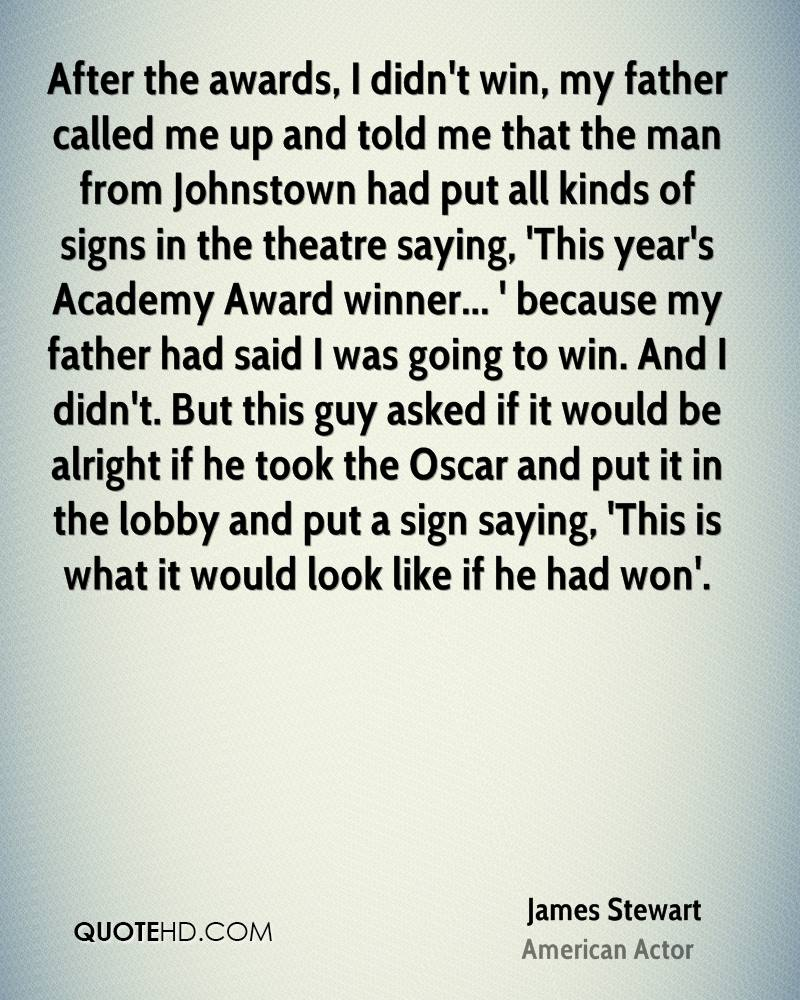 After the awards, I didn't win, my father called me up and told me that the man from Johnstown had put all kinds of signs in the theatre saying, 'This year's Academy Award winner... ' because my father had said I was going to win. And I didn't. But this guy asked if it would be alright if he took the Oscar and put it in the lobby and put a sign saying, 'This is what it would look like if he had won'.