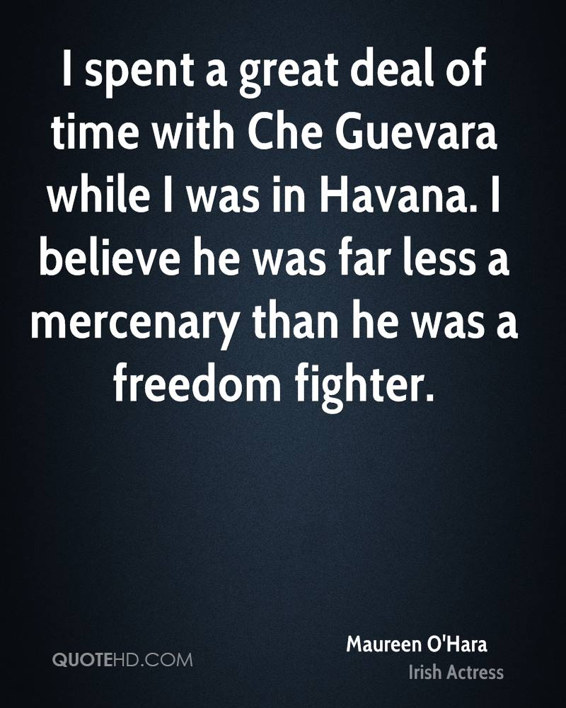 I spent a great deal of time with Che Guevara while I was in Havana. I believe he was far less a mercenary than he was a freedom fighter.