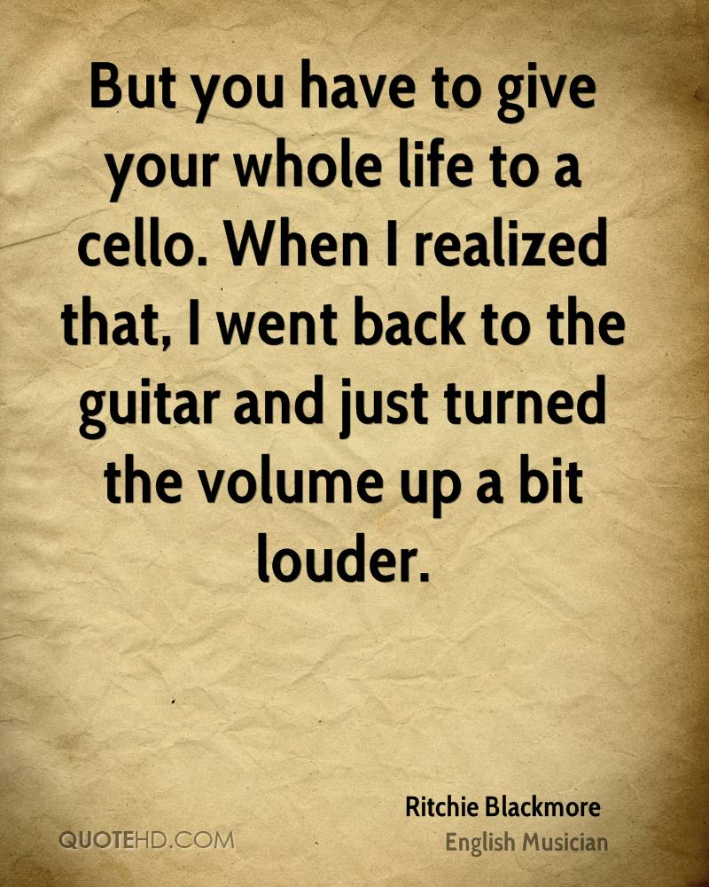 But you have to give your whole life to a cello. When I realized that, I went back to the guitar and just turned the volume up a bit louder.