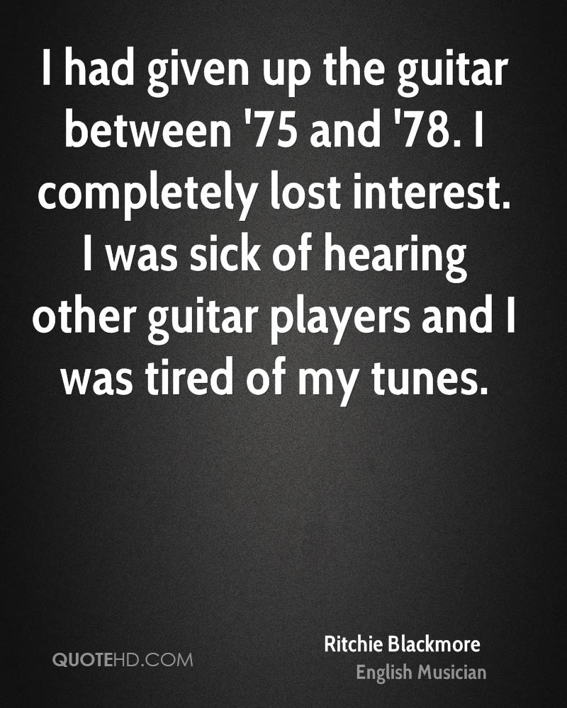I had given up the guitar between '75 and '78. I completely lost interest. I was sick of hearing other guitar players and I was tired of my tunes.