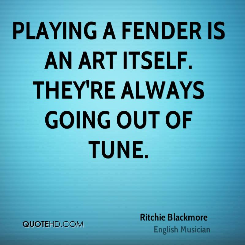 Playing a Fender is an art itself. They're always going out of tune.