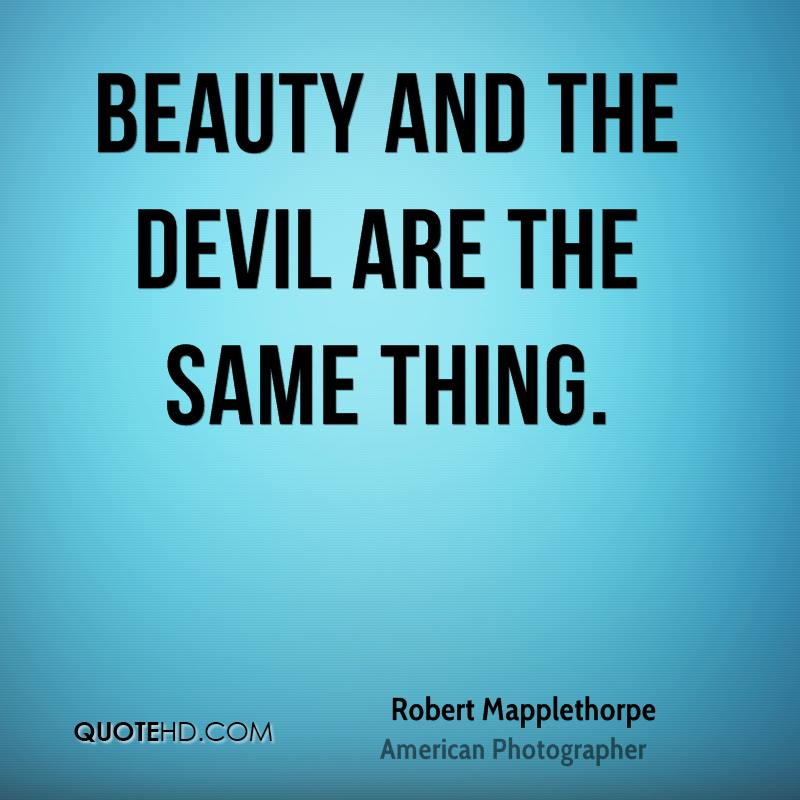 Beauty and the devil are the same thing.