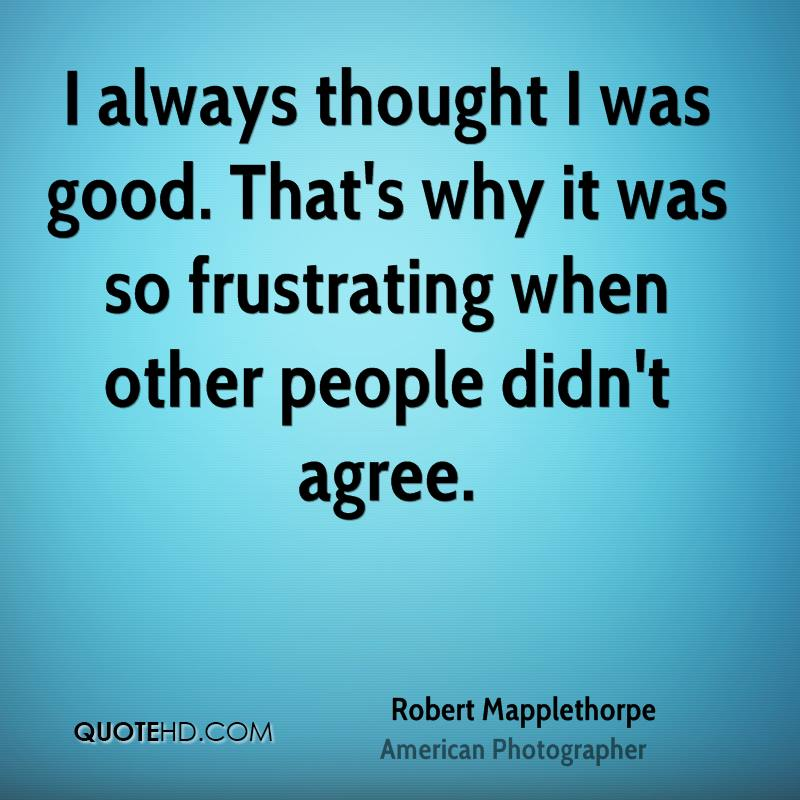 I always thought I was good. That's why it was so frustrating when other people didn't agree.