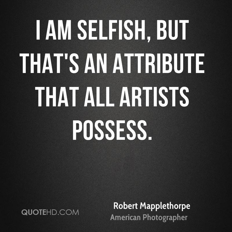 I am selfish, but that's an attribute that all artists possess.