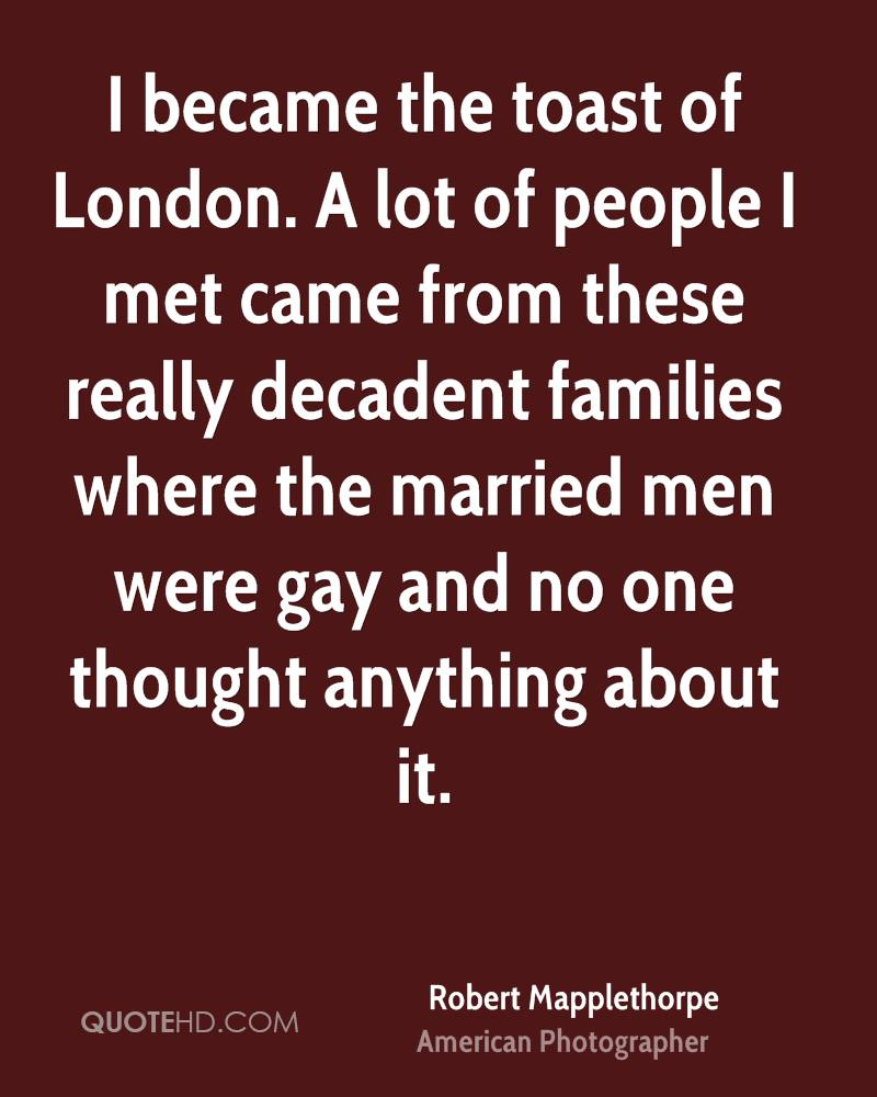 I became the toast of London. A lot of people I met came from these really decadent families where the married men were gay and no one thought anything about it.