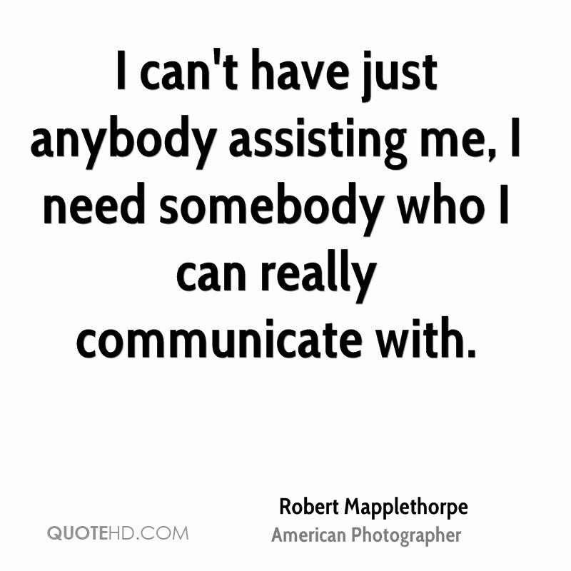 I can't have just anybody assisting me, I need somebody who I can really communicate with.