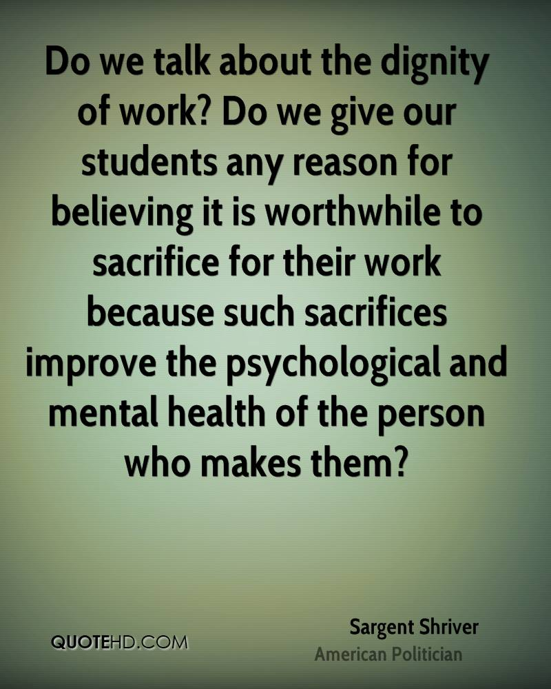 Do we talk about the dignity of work? Do we give our students any reason for believing it is worthwhile to sacrifice for their work because such sacrifices improve the psychological and mental health of the person who makes them?