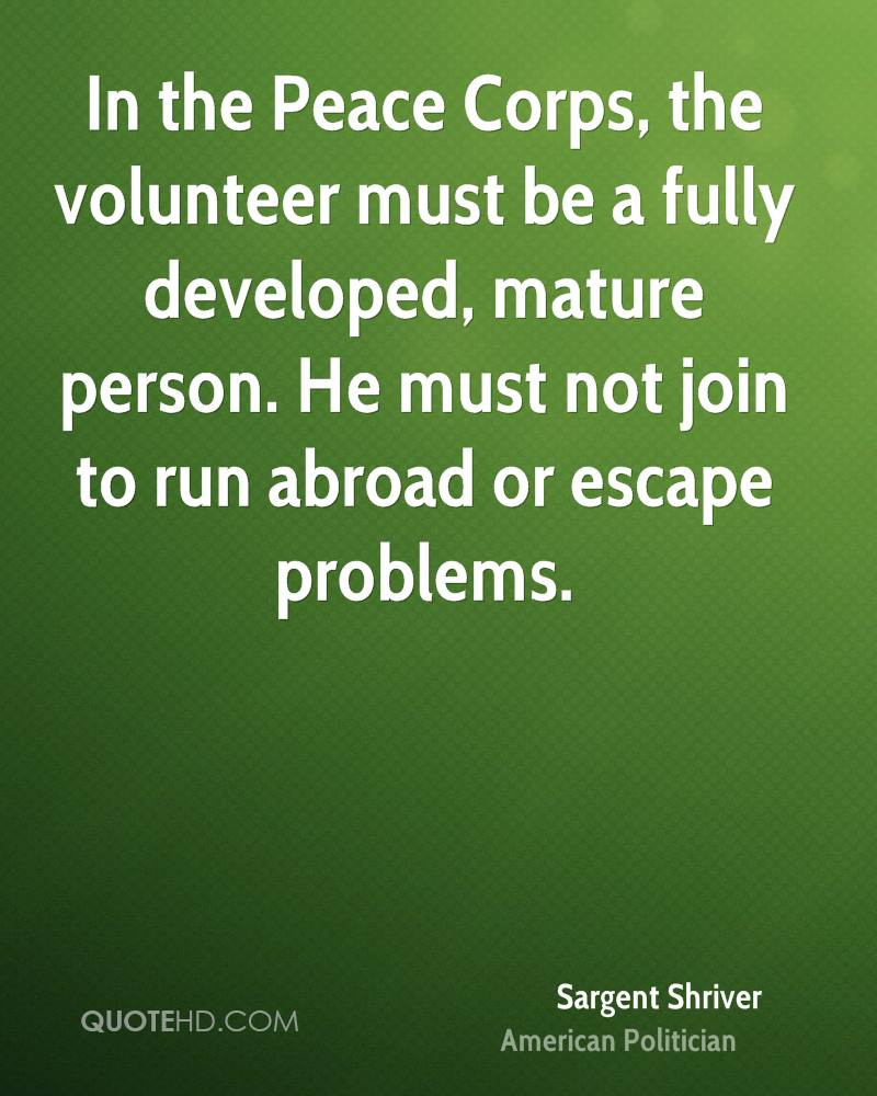 In the Peace Corps, the volunteer must be a fully developed, mature person. He must not join to run abroad or escape problems.