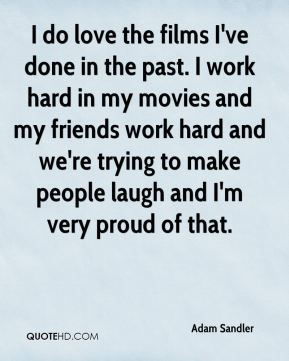 I do love the films I've done in the past. I work hard in my movies and my friends work hard and we're trying to make people laugh and I'm very proud of that.