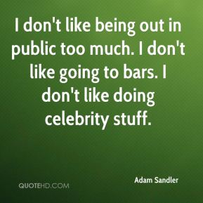 I don't like being out in public too much. I don't like going to bars. I don't like doing celebrity stuff.