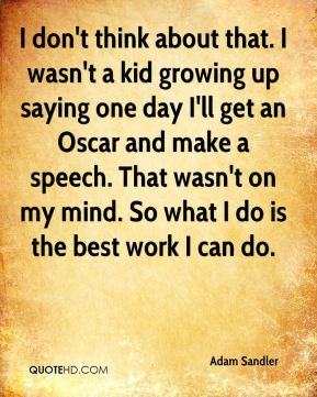 Adam Sandler - I don't think about that. I wasn't a kid growing up saying one day I'll get an Oscar and make a speech. That wasn't on my mind. So what I do is the best work I can do.