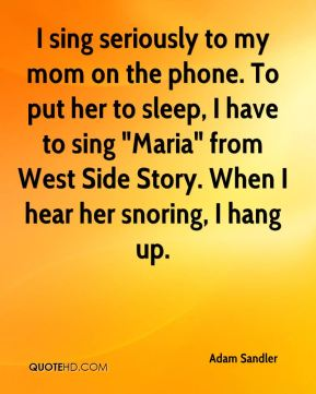 """I sing seriously to my mom on the phone. To put her to sleep, I have to sing """"Maria"""" from West Side Story. When I hear her snoring, I hang up."""