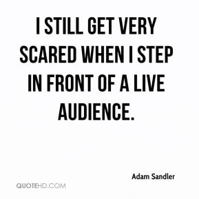 I still get very scared when I step in front of a live audience.