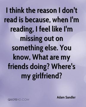 I think the reason I don't read is because, when I'm reading, I feel like I'm missing out on something else. You know, What are my friends doing? Where's my girlfriend?