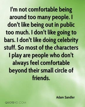 I'm not comfortable being around too many people. I don't like being out in public too much. I don't like going to bars. I don't like doing celebrity stuff. So most of the characters I play are people who don't always feel comfortable beyond their small circle of friends.