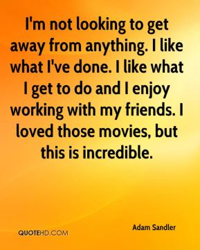 I'm not looking to get away from anything. I like what I've done. I like what I get to do and I enjoy working with my friends. I loved those movies, but this is incredible.