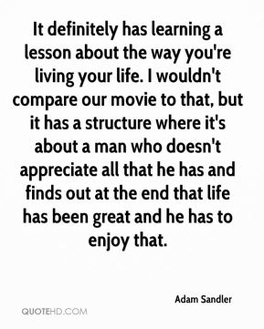 It definitely has learning a lesson about the way you're living your life. I wouldn't compare our movie to that, but it has a structure where it's about a man who doesn't appreciate all that he has and finds out at the end that life has been great and he has to enjoy that.