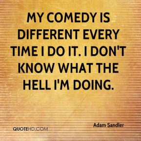 My comedy is different every time I do it. I don't know what the hell I'm doing.
