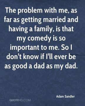 The problem with me, as far as getting married and having a family, is that my comedy is so important to me. So I don't know if I'll ever be as good a dad as my dad.
