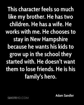 Adam Sandler - This character feels so much like my brother. He has two children. He has a wife. He works with me. He chooses to stay in New Hampshire because he wants his kids to grow up in the school they started with. He doesn't want them to lose friends. He is his family's hero.