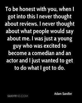 Adam Sandler - To be honest with you, when I got into this I never thought about reviews. I never thought about what people would say about me. I was just a young guy who was excited to become a comedian and an actor and I just wanted to get to do what I got to do.