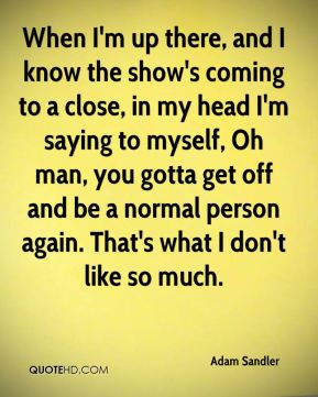 Adam Sandler - When I'm up there, and I know the show's coming to a close, in my head I'm saying to myself, Oh man, you gotta get off and be a normal person again. That's what I don't like so much.