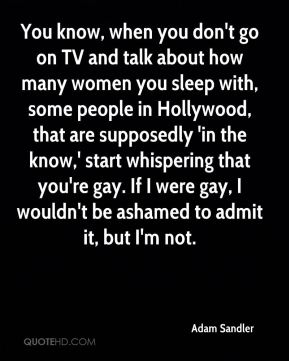 Adam Sandler - You know, when you don't go on TV and talk about how many women you sleep with, some people in Hollywood, that are supposedly 'in the know,' start whispering that you're gay. If I were gay, I wouldn't be ashamed to admit it, but I'm not.