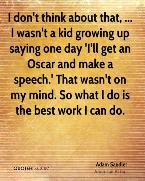 Adam Sandler - I don't think about that, ... I wasn't a kid growing up saying one day 'I'll get an Oscar and make a speech.' That wasn't on my mind. So what I do is the best work I can do.