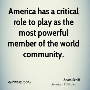 Adam Schiff - America has a critical role to play as the most powerful member of the world community.
