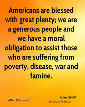Americans are blessed with great plenty; we are a generous people and we have a moral obligation to assist those who are suffering from poverty, disease, war and famine.