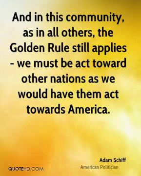 And in this community, as in all others, the Golden Rule still applies - we must be act toward other nations as we would have them act towards America.