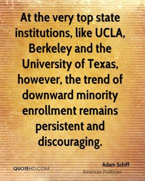 Adam Schiff - At the very top state institutions, like UCLA, Berkeley and the University of Texas, however, the trend of downward minority enrollment remains persistent and discouraging.