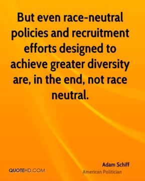 Adam Schiff - But even race-neutral policies and recruitment efforts designed to achieve greater diversity are, in the end, not race neutral.
