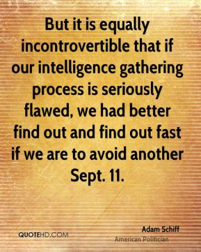 Adam Schiff - But it is equally incontrovertible that if our intelligence gathering process is seriously flawed, we had better find out and find out fast if we are to avoid another Sept. 11.