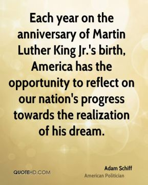 Adam Schiff - Each year on the anniversary of Martin Luther King Jr.'s birth, America has the opportunity to reflect on our nation's progress towards the realization of his dream.