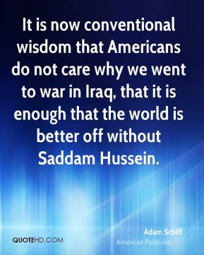 Adam Schiff - It is now conventional wisdom that Americans do not care why we went to war in Iraq, that it is enough that the world is better off without Saddam Hussein.