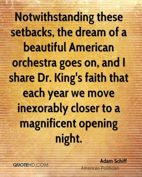 Notwithstanding these setbacks, the dream of a beautiful American orchestra goes on, and I share Dr. King's faith that each year we move inexorably closer to a magnificent opening night.
