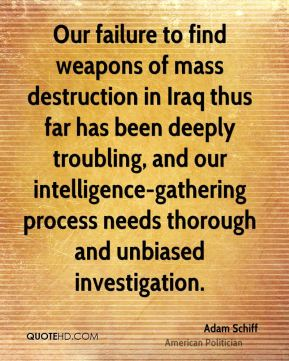 Our failure to find weapons of mass destruction in Iraq thus far has been deeply troubling, and our intelligence-gathering process needs thorough and unbiased investigation.