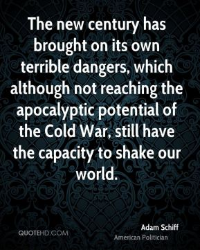 Adam Schiff - The new century has brought on its own terrible dangers, which although not reaching the apocalyptic potential of the Cold War, still have the capacity to shake our world.