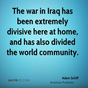 Adam Schiff - The war in Iraq has been extremely divisive here at home, and has also divided the world community.
