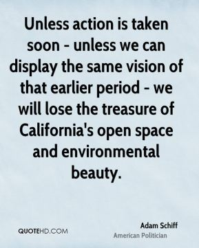 Adam Schiff - Unless action is taken soon - unless we can display the same vision of that earlier period - we will lose the treasure of California's open space and environmental beauty.