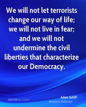 Adam Schiff - We will not let terrorists change our way of life; we will not live in fear; and we will not undermine the civil liberties that characterize our Democracy.