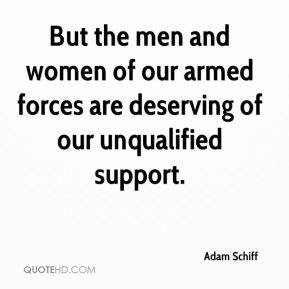Adam Schiff - But the men and women of our armed forces are deserving of our unqualified support.