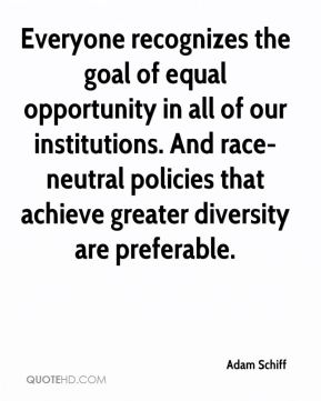 Adam Schiff - Everyone recognizes the goal of equal opportunity in all of our institutions. And race-neutral policies that achieve greater diversity are preferable.