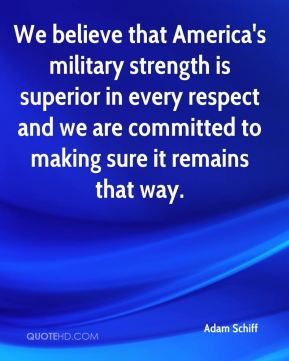 We believe that America's military strength is superior in every respect and we are committed to making sure it remains that way.