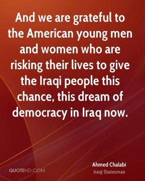 And we are grateful to the American young men and women who are risking their lives to give the Iraqi people this chance, this dream of democracy in Iraq now.
